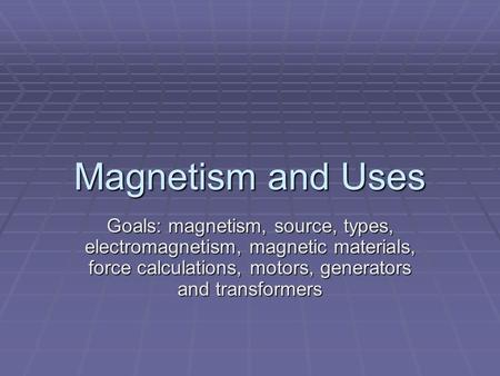 Magnetism and Uses Goals: magnetism, source, types, electromagnetism, magnetic materials, force calculations, motors, generators and transformers.