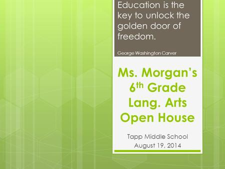 Ms. Morgan's 6 th Grade Lang. Arts Open House Tapp Middle School August 19, 2014 Education is the key to unlock the golden door of freedom. George Washington.