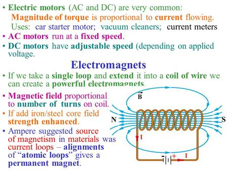 Electric motors (AC and DC) are very common: Magnitude of torque is proportional to current flowing. Uses: car starter motor; vacuum cleaners; current.
