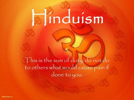 Hinduism This is the sum of duty; do not do to others what would cause pain if done to you.