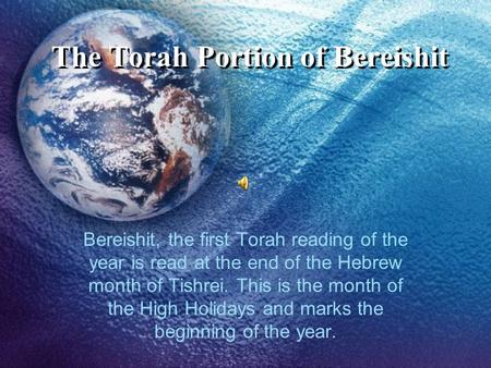 The Torah Portion of Bereishit Bereishit, the first Torah reading of the year is read at the end of the Hebrew month of Tishrei. This is the month of the.