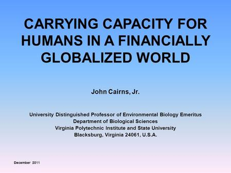 CARRYING CAPACITY FOR HUMANS IN A FINANCIALLY GLOBALIZED WORLD John Cairns, Jr. University Distinguished Professor of Environmental Biology Emeritus Department.