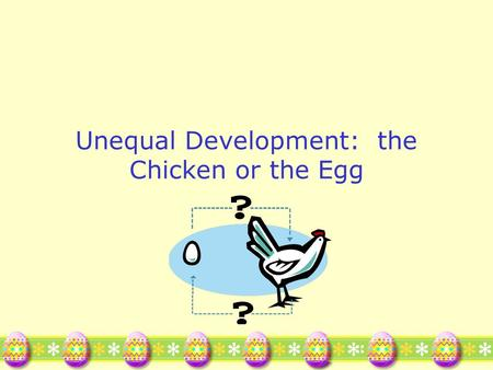 Unequal Development: the Chicken or the Egg. Why is there uneven development? Why doesn't Papua New Guinea just buy mechanized farm equipment? Or build.