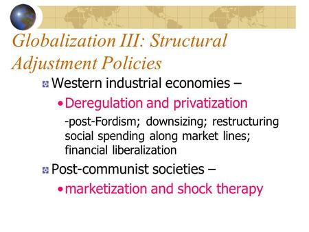 Globalization III: Structural Adjustment Policies Western industrial economies – Deregulation and privatization -post-Fordism; downsizing; restructuring.