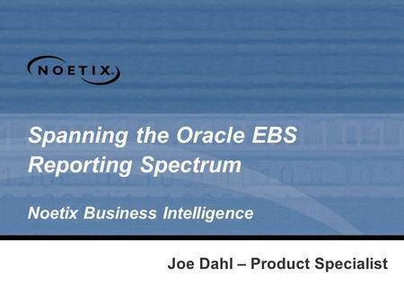 Joe Dahl – Product Specialist Spanning the Oracle EBS Reporting Spectrum Noetix Business Intelligence.