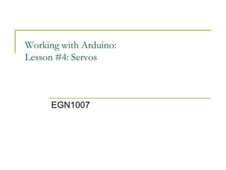 Working with Arduino: Lesson #4: Servos EGN1007. Learning Goals Learning Goals: The student will be able to: 1.Build a complete circuit using the Arduino.