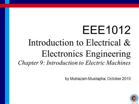 EEE1012 Introduction to Electrical & Electronics Engineering Chapter 9: Introduction to Electric Machines by Muhazam Mustapha, October 2010.