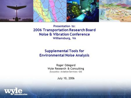 Presentation to: 2006 Transportation Research Board Noise & Vibration Conference Williamsburg, VA Supplemental Tools for Environmental Noise Analysis Roger.