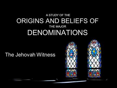 A STUDY OF THE ORIGINS AND BELIEFS OF THE MAJOR DENOMINATIONS The Jehovah Witness.