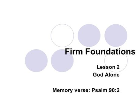 Firm Foundations Lesson 2 God Alone Memory verse: Psalm 90:2.
