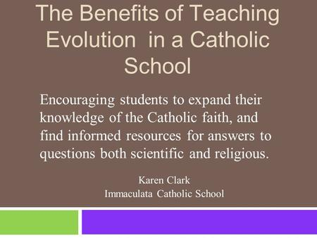 The Benefits of Teaching Evolution in a Catholic School Encouraging students to expand their knowledge of the Catholic faith, and find informed resources.