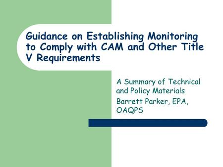 Guidance on Establishing Monitoring to Comply with CAM and Other Title V Requirements A Summary of Technical and Policy Materials Barrett Parker, EPA,