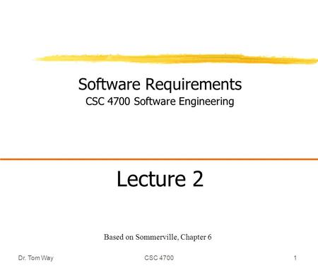 Dr. Tom WayCSC 47001 Software Requirements CSC 4700 Software Engineering Lecture 2 Based on Sommerville, Chapter 6.