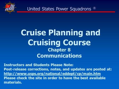 Cruise Planning and Cruising Course Chapter 8 Communications United States Power Squadrons ® Instructors and Students Please Note: Post-release corrections,
