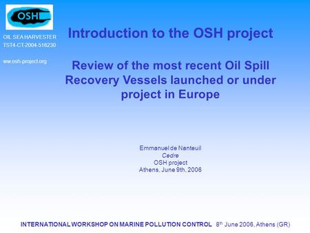 INTERNATIONAL WORKSHOP ON MARINE POLLUTION CONTROL 8 th June 2006, Athens (GR) OIL SEA HARVESTER TST4-CT-2004-516230 ww.osh-project.org Introduction to.