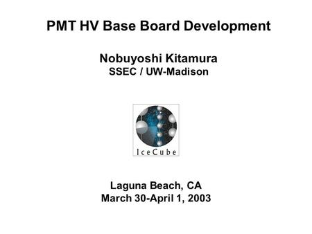Laguna Beach, CA March 30-April 1, 2003 PMT HV Base Board Development Nobuyoshi Kitamura SSEC / UW-Madison.