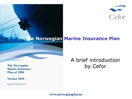 The Norwegian Marine Insurance Plan A brief introduction by Cefor www.norwegianplan.no.
