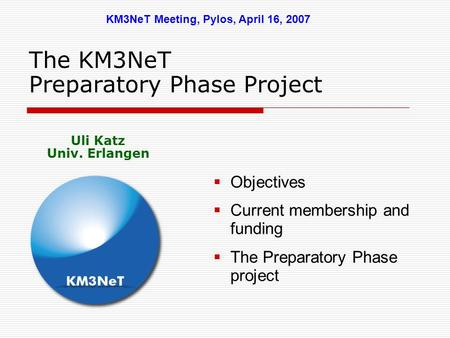 The KM3NeT Preparatory Phase Project  Objectives  Current membership and funding  The Preparatory Phase project KM3NeT Meeting, Pylos, April 16, 2007.