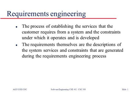 AGU COE/COC Software Engineering CSE 402 / CSC 308 Slide 1 Requirements engineering l The process of establishing the services that the customer requires.