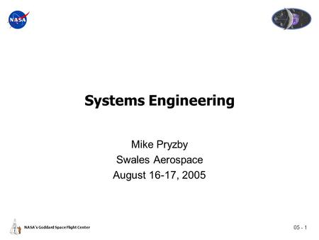 05 - 1 NASA's Goddard Space Flight Center Systems Engineering Mike Pryzby Swales Aerospace August 16-17, 2005.