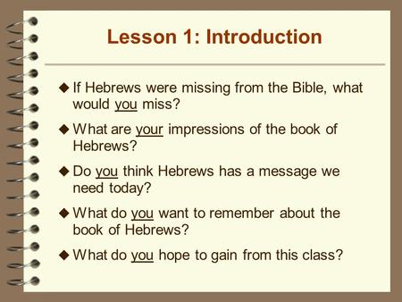 Lesson 1: Introduction u If Hebrews were missing from the Bible, what would you miss? u What are your impressions of the book of Hebrews? u Do you think.