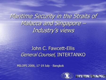 Maritime Security in the Straits of Malacca and Singapore – Industry's views John C. Fawcett-Ellis General Counsel, INTERTANKO MILOPS 2006, 17-19 July.