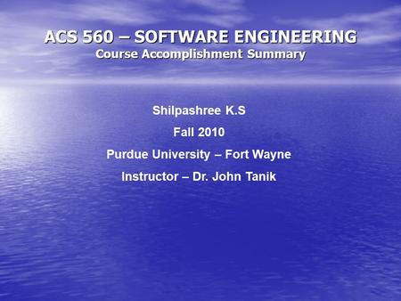 ACS 560 – SOFTWARE ENGINEERING Course Accomplishment Summary Shilpashree K.S Fall 2010 Purdue University – Fort Wayne Instructor – Dr. John Tanik.