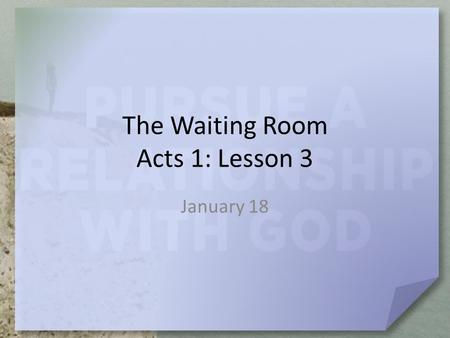 The Waiting Room Acts 1: Lesson 3 January 18. Think about this … What are some important characteristics of a good leader? Today we see leadership on.