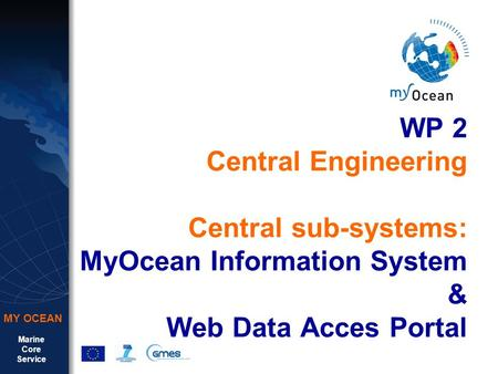Marine Core Service MY OCEAN WP 2 Central Engineering Central sub-systems: MyOcean Information System & Web Data Acces Portal.