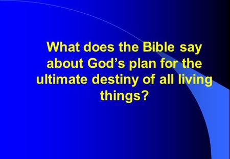 What does the Bible say about God's plan for the ultimate destiny of all living things?