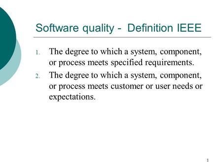 1 Software quality - Definition IEEE 1. The degree to which a system, component, or process meets specified requirements. 2. The degree to which a system,
