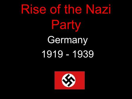 Rise of the Nazi Party Germany 1919 - 1939.