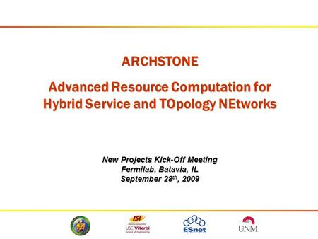 ARCHSTONE Advanced Resource Computation for Hybrid Service and TOpology NEtworks New Projects Kick-Off Meeting Fermilab, Batavia, IL September 28 th, 2009.