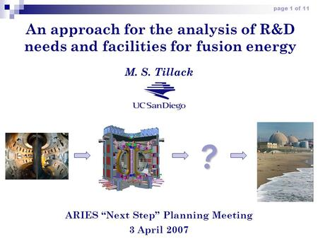 "Page 1 of 11 An approach for the analysis of R&D needs and facilities for fusion energy ARIES ""Next Step"" Planning Meeting 3 April 2007 M. S. Tillack ?"