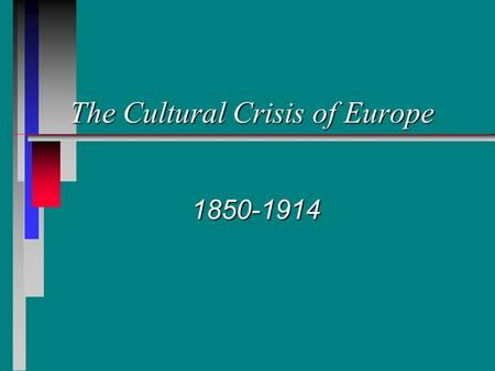 The Cultural Crisis of Europe 1850-1914 Key Questions n In what ways was the period, 1850- 1914, one of crisis, challenge and change in the arts, sciences,