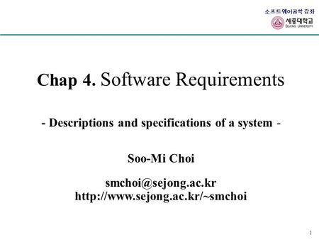 소프트웨어공학 강좌 1 Chap 4. Software Requirements - Descriptions and specifications of a system - Soo-Mi Choi