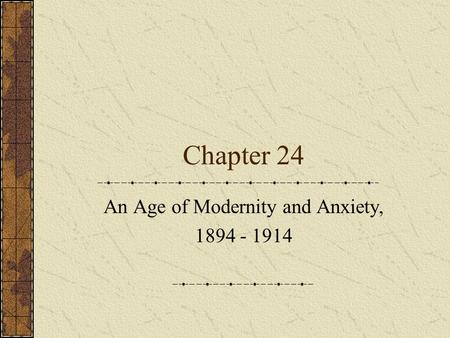 Chapter 24 An Age of Modernity and Anxiety, 1894 - 1914.