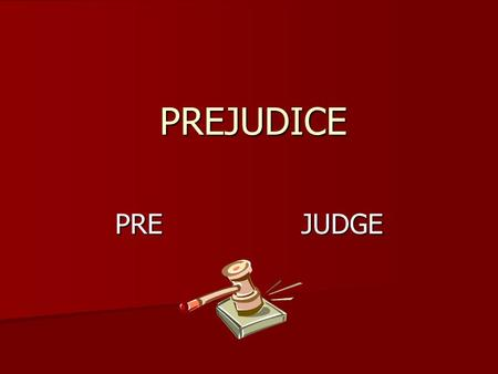 PREJUDICE PRE JUDGE. On what basis is prejudging usually made? Emotion Emotion Rumor Rumor Feelings Feelings Not based on fact or reason.