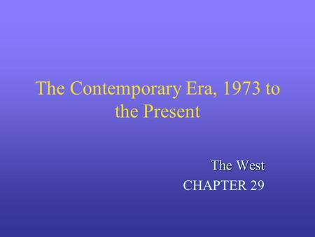 The Contemporary Era, 1973 to the Present The West CHAPTER 29.