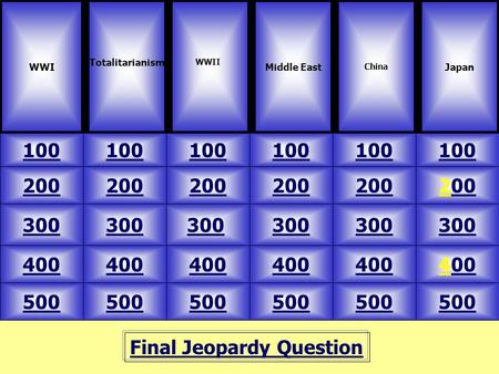 Final Jeopardy Question WWI Totalitarianism 100 JapanMiddle East China 500 400 300 200 100 200 300 400 500 20000 300 40000 100 WWII.