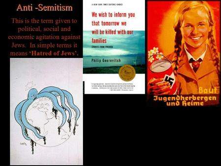 Anti -Semitism This is the term given to political, social and economic agitation against Jews. In simple terms it means 'Hatred of Jews'.