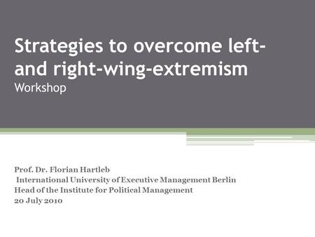Strategies to overcome left- and right-wing-extremism Workshop Prof. Dr. Florian Hartleb International University of Executive Management Berlin Head of.