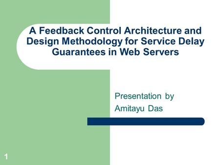1 A Feedback Control Architecture and Design Methodology for Service Delay Guarantees in Web Servers Presentation by Amitayu Das.