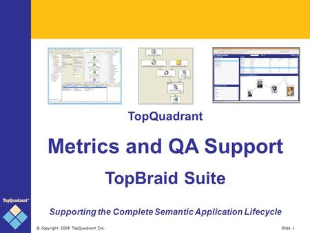 © Copyright 2009 TopQuadrant Inc. Slide 1 TopQuadrant Metrics and QA Support TopBraid Suite Supporting the Complete Semantic Application Lifecycle.