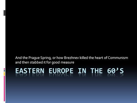 And the Prague Spring, or how Brezhnev killed the heart of Communism and then stabbed it for good measure.