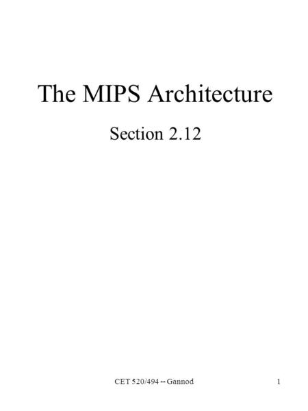 CET 520/494 -- Gannod1 The MIPS Architecture Section 2.12.