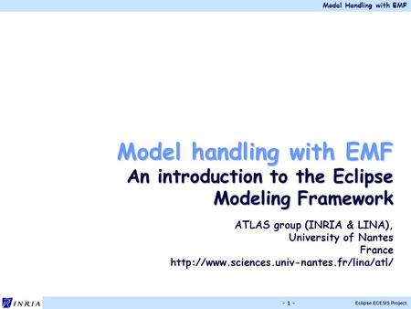 Model Handling with EMF Eclipse ECESIS Project - 1 - Model handling with EMF An introduction to the Eclipse Modeling Framework ATLAS group (INRIA & LINA),