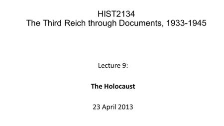 Lecture 9: The Holocaust 23 April 2013 HIST2134 The Third Reich through Documents, 1933-1945.