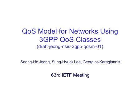 QoS Model for Networks Using 3GPP QoS Classes (draft-jeong-nsis-3gpp-qosm-01) Seong-Ho Jeong, Sung-Hyuck Lee, Georgios Karagiannis 63rd IETF Meeting.