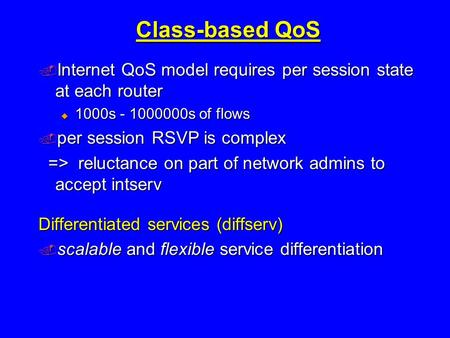 Class-based QoS  Internet QoS model requires per session state at each router  1000s - 1000000s of flows  per session RSVP is complex => reluctance.